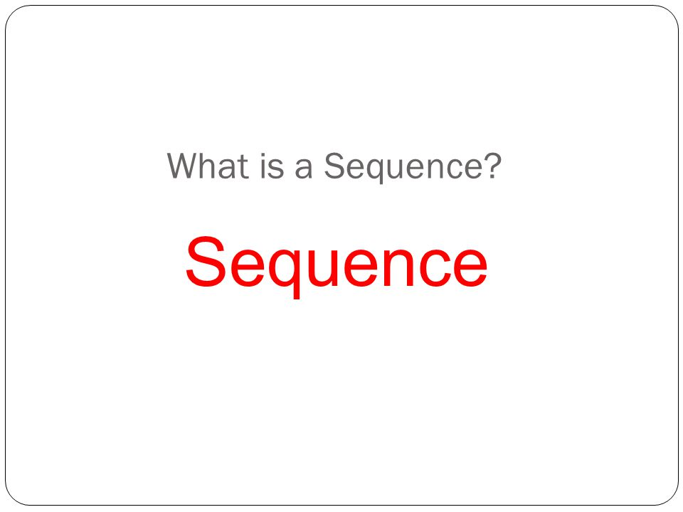 What is a Sequence? Sequence