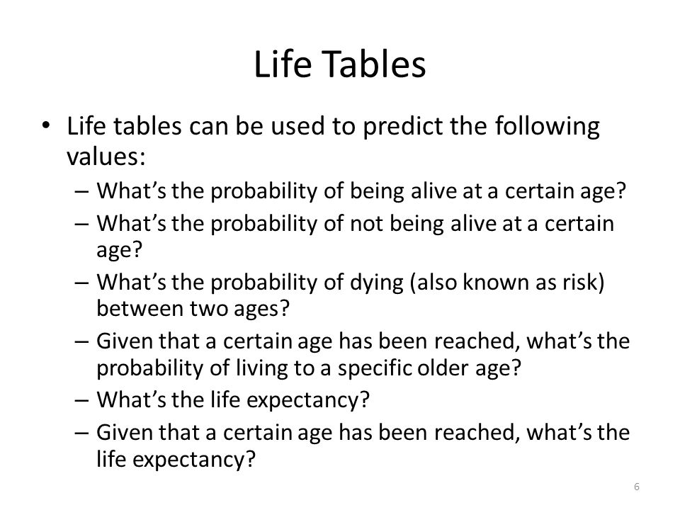 P(alive at an older age given alive at a younger age) Life tables reflect the values for a newborn child or a brand new thing Once a person ages, their probability of reaching an older age as the size of the population P(alive at an older age given alive at a younger age) 17