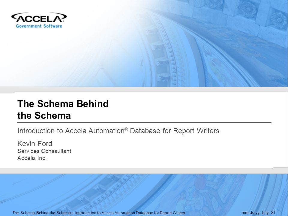 The Schema Behind the Schema – Introduction to Accela Automation Database for Report Writers mm.dd.yy, City, ST The Schema Behind the Schema Introduct