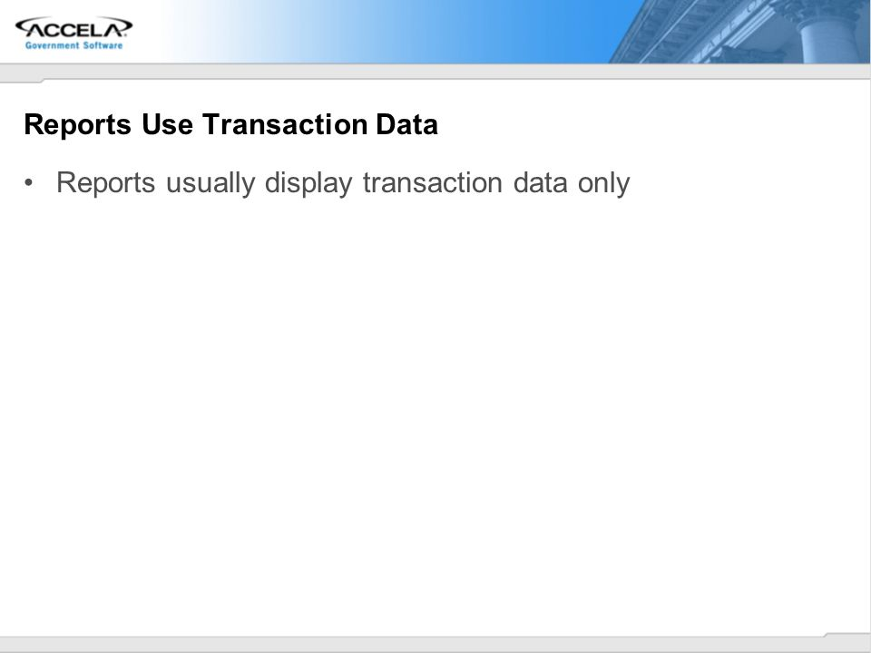 Reports Use Transaction Data Reports usually display transaction data only