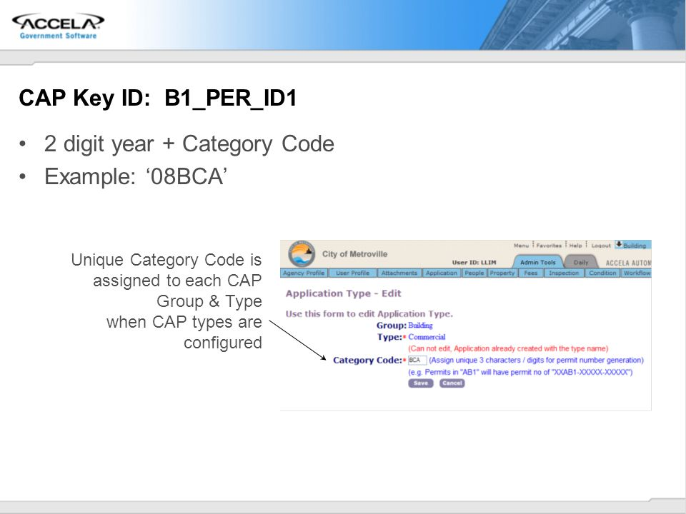 CAP Key ID: B1_PER_ID1 2 digit year + Category Code Example: 08BCA Unique Category Code is assigned to each CAP Group & Type when CAP types are config
