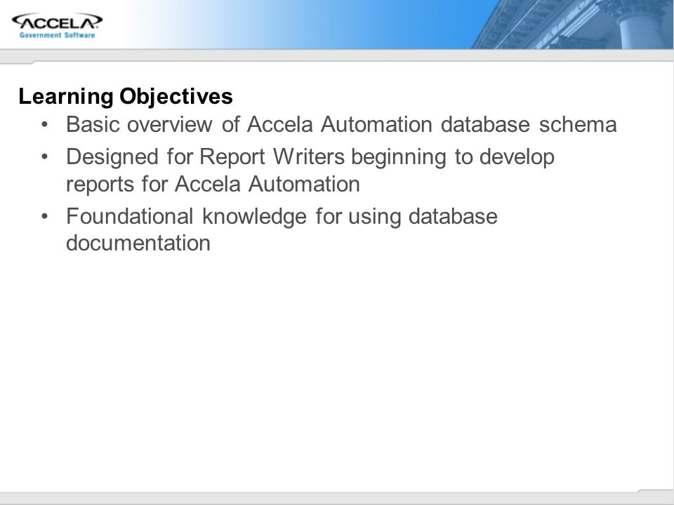 Learning Objectives Basic overview of Accela Automation database schema Designed for Report Writers beginning to develop reports for Accela Automation