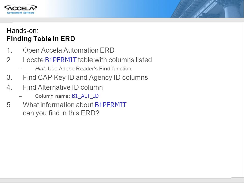 Hands-on: Finding Table in ERD 1.Open Accela Automation ERD 2.Locate B1PERMIT table with columns listed –Hint: Use Adobe Readers Find function 3.Find