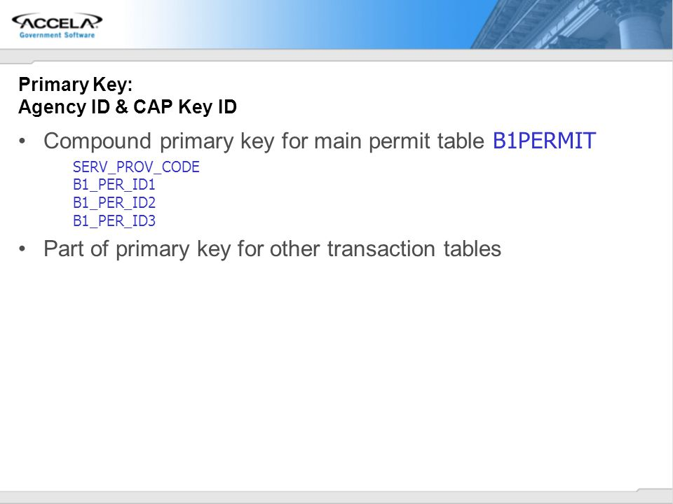 Primary Key: Agency ID & CAP Key ID Compound primary key for main permit table B1PERMIT SERV_PROV_CODE B1_PER_ID1 B1_PER_ID2 B1_PER_ID3 Part of primar