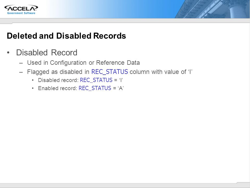 Deleted and Disabled Records Disabled Record –Used in Configuration or Reference Data –Flagged as disabled in REC_STATUS column with value of I Disabl