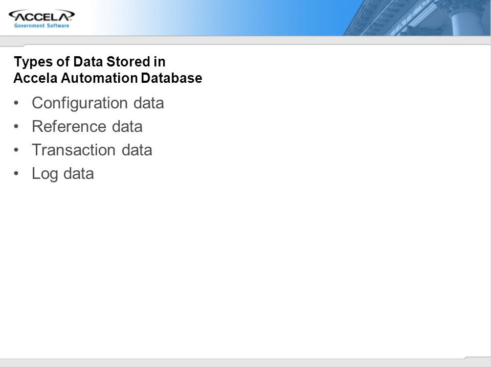 Types of Data Stored in Accela Automation Database Configuration data Reference data Transaction data Log data