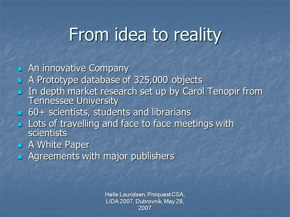 Helle Lauridsen, Proquest CSA, LIDA 2007, Dubrovnik, May 28, 2007 From idea to reality An innovative Company An innovative Company A Prototype database of 325,000 objects A Prototype database of 325,000 objects In depth market research set up by Carol Tenopir from Tennessee University In depth market research set up by Carol Tenopir from Tennessee University 60+ scientists, students and librarians 60+ scientists, students and librarians Lots of travelling and face to face meetings with scientists Lots of travelling and face to face meetings with scientists A White Paper A White Paper Agreements with major publishers Agreements with major publishers