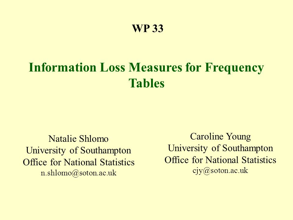 WP 33 Information Loss Measures for Frequency Tables Natalie Shlomo University of Southampton Office for National Statistics n.shlomo@soton.ac.uk Caroline Young University of Southampton Office for National Statistics cjy@soton.ac.uk