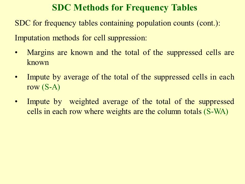 SDC Methods for Frequency Tables SDC for frequency tables containing population counts (cont.): Imputation methods for cell suppression: Margins are known and the total of the suppressed cells are known Impute by average of the total of the suppressed cells in each row (S-A) Impute by weighted average of the total of the suppressed cells in each row where weights are the column totals (S-WA)