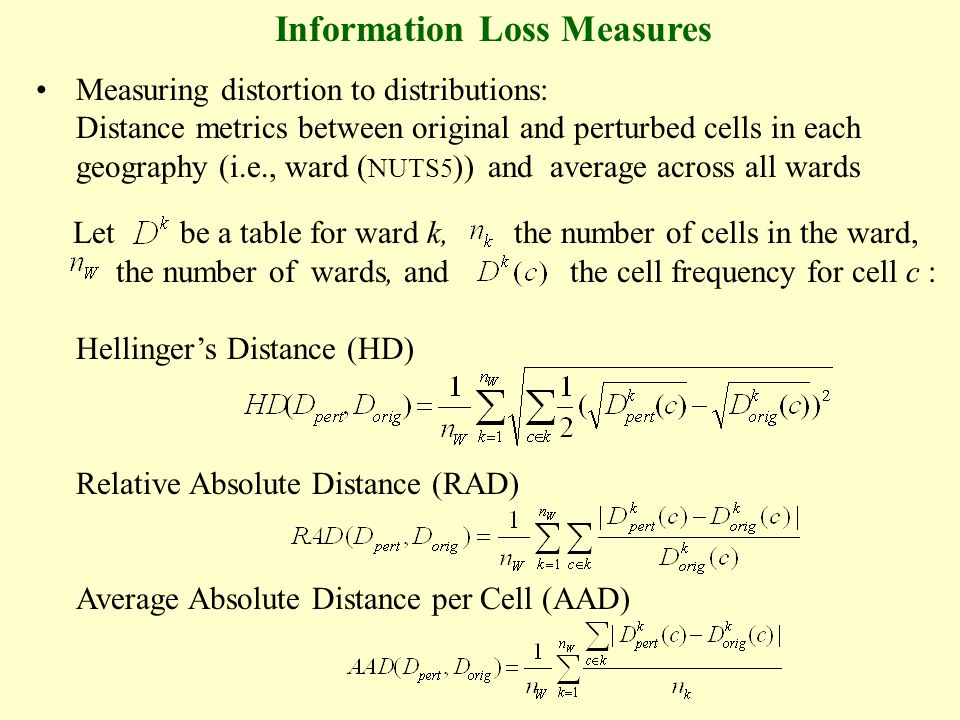 Information Loss Measures Measuring distortion to distributions: Distance metrics between original and perturbed cells in each geography (i.e., ward ( NUTS5 )) and average across all wards Let be a table for ward k, the number of cells in the ward, the number of wards, and the cell frequency for cell c : Hellingers Distance (HD) Relative Absolute Distance (RAD) Average Absolute Distance per Cell (AAD)