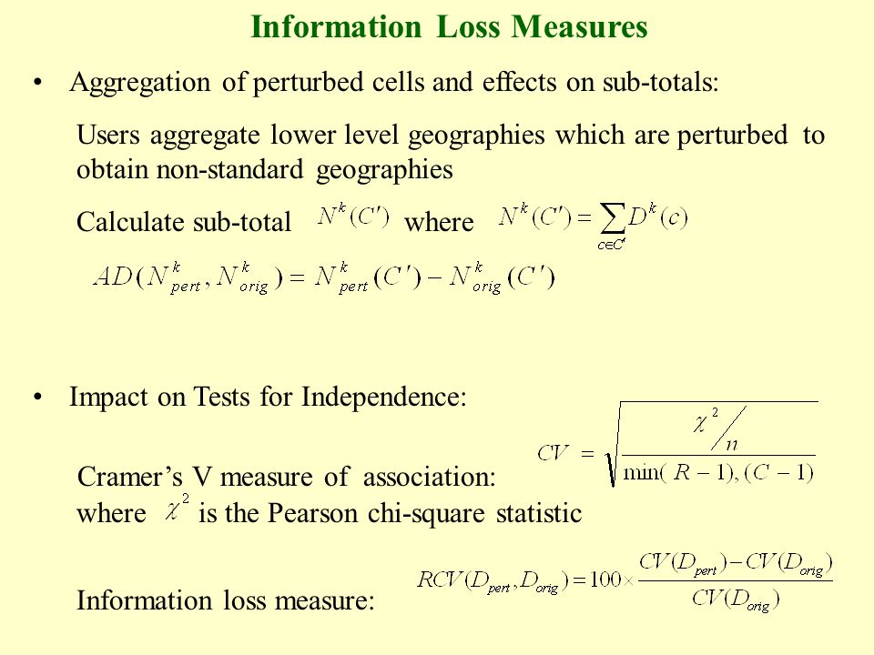 Information Loss Measures Aggregation of perturbed cells and effects on sub-totals: Users aggregate lower level geographies which are perturbed to obtain non-standard geographies Calculate sub-total where Impact on Tests for Independence: Cramers V measure of association: where is the Pearson chi-square statistic Information loss measure:
