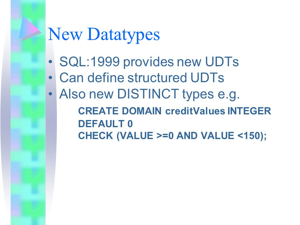 New Datatypes SQL:1999 provides new UDTs Can define structured UDTs Also new DISTINCT types e.g.