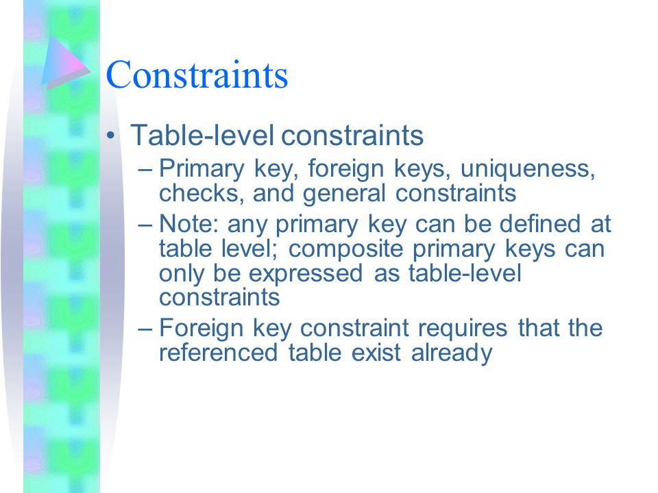 Constraints Table-level constraints –Primary key, foreign keys, uniqueness, checks, and general constraints –Note: any primary key can be defined at t