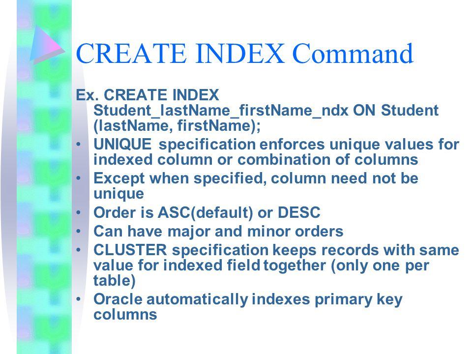 CREATE INDEX Command Ex. CREATE INDEX Student_lastName_firstName_ndx ON Student (lastName, firstName); UNIQUE specification enforces unique values for