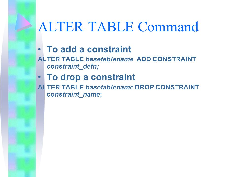 ALTER TABLE Command To add a constraint ALTER TABLE basetablename ADD CONSTRAINT constraint_defn; To drop a constraint ALTER TABLE basetablename DROP