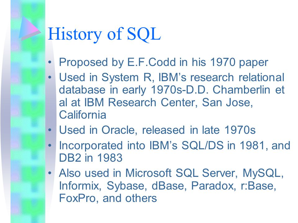 History of SQL Proposed by E.F.Codd in his 1970 paper Used in System R, IBMs research relational database in early 1970s-D.D. Chamberlin et al at IBM
