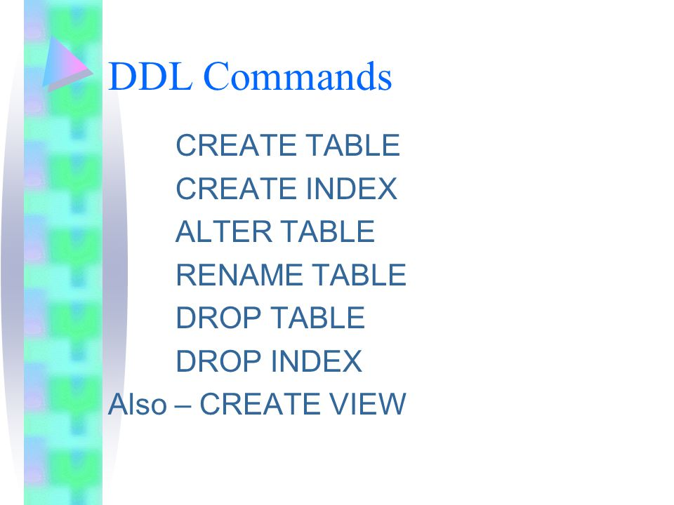 DDL Commands CREATE TABLE CREATE INDEX ALTER TABLE RENAME TABLE DROP TABLE DROP INDEX Also – CREATE VIEW