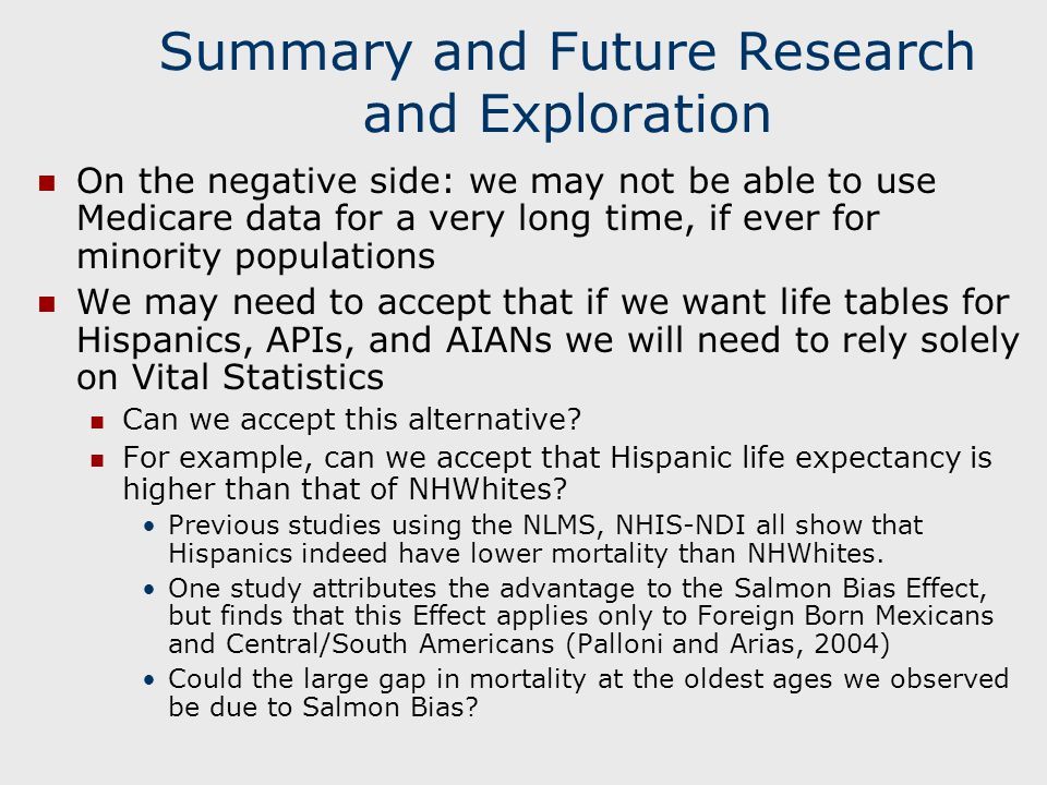 Summary and Future Research and Exploration On the negative side: we may not be able to use Medicare data for a very long time, if ever for minority populations We may need to accept that if we want life tables for Hispanics, APIs, and AIANs we will need to rely solely on Vital Statistics Can we accept this alternative.