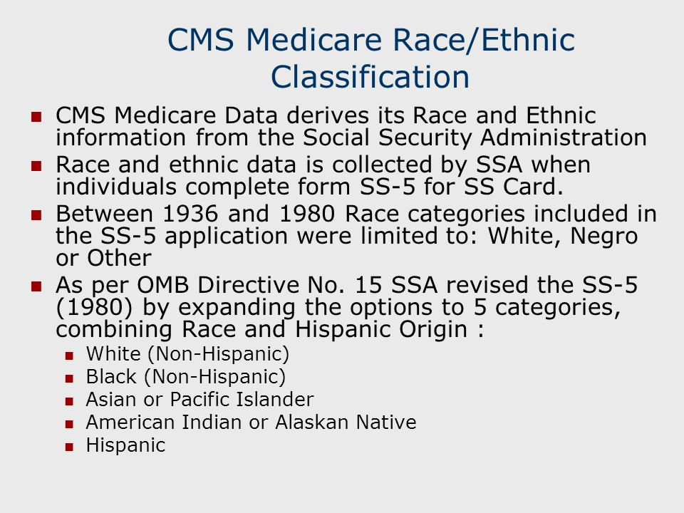CMS Medicare Race/Ethnic Classification The result is that CMS Race/Ethnic Categories are a combination of pre-1980 and post-1980 SSA Race/Ethnic Categories: 0=Unknown 1=White (Non-Hispanic) 2=Black (Non-Hispanic) 3=Other 4=Asian, Asian American or Pacific Islander 5=Hispanic 6=American Indian or Alaskan Native