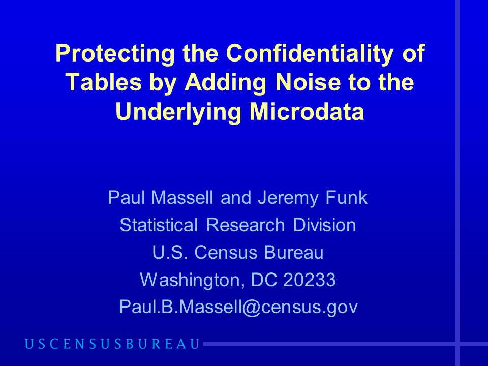 Protecting the Confidentiality of Tables by Adding Noise to the Underlying Microdata Paul Massell and Jeremy Funk Statistical Research Division U.S. C
