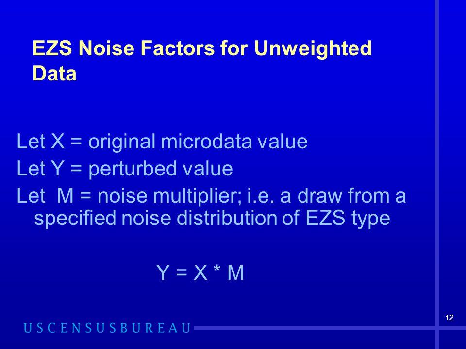 12 EZS Noise Factors for Unweighted Data Let X = original microdata value Let Y = perturbed value Let M = noise multiplier; i.e.