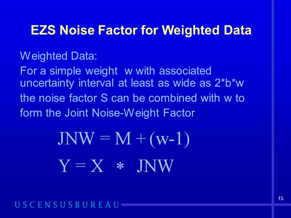 15 EZS Noise Factor for Weighted Data Weighted Data: For a simple weight w with associated uncertainty interval at least as wide as 2*b*w the noise fa