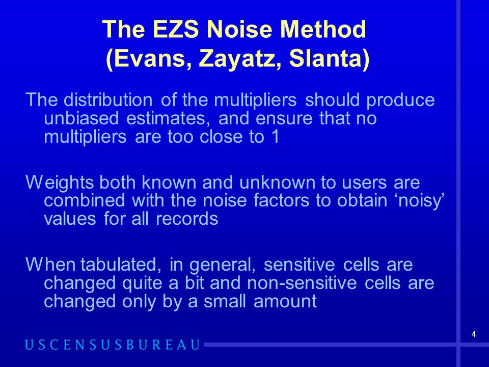 4 The distribution of the multipliers should produce unbiased estimates, and ensure that no multipliers are too close to 1 Weights both known and unknown to users are combined with the noise factors to obtain noisy values for all records When tabulated, in general, sensitive cells are changed quite a bit and non-sensitive cells are changed only by a small amount The EZS Noise Method (Evans, Zayatz, Slanta)
