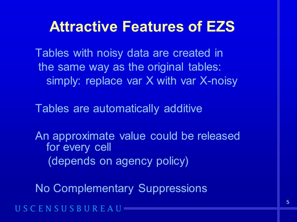 5 Tables with noisy data are created in the same way as the original tables: simply: replace var X with var X-noisy Tables are automatically additive An approximate value could be released for every cell (depends on agency policy) No Complementary Suppressions Attractive Features of EZS