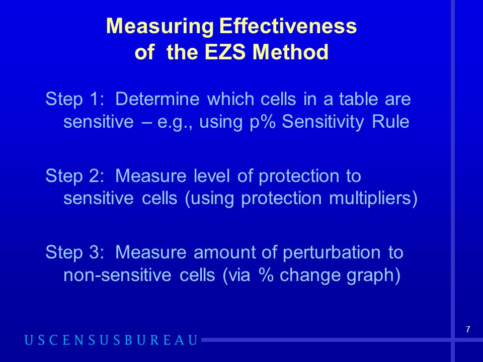 7 Measuring Effectiveness of the EZS Method Step 1: Determine which cells in a table are sensitive – e.g., using p% Sensitivity Rule Step 2: Measure level of protection to sensitive cells (using protection multipliers) Step 3: Measure amount of perturbation to non-sensitive cells (via % change graph)