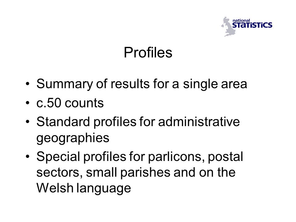 Profiles Summary of results for a single area c.50 counts Standard profiles for administrative geographies Special profiles for parlicons, postal sectors, small parishes and on the Welsh language