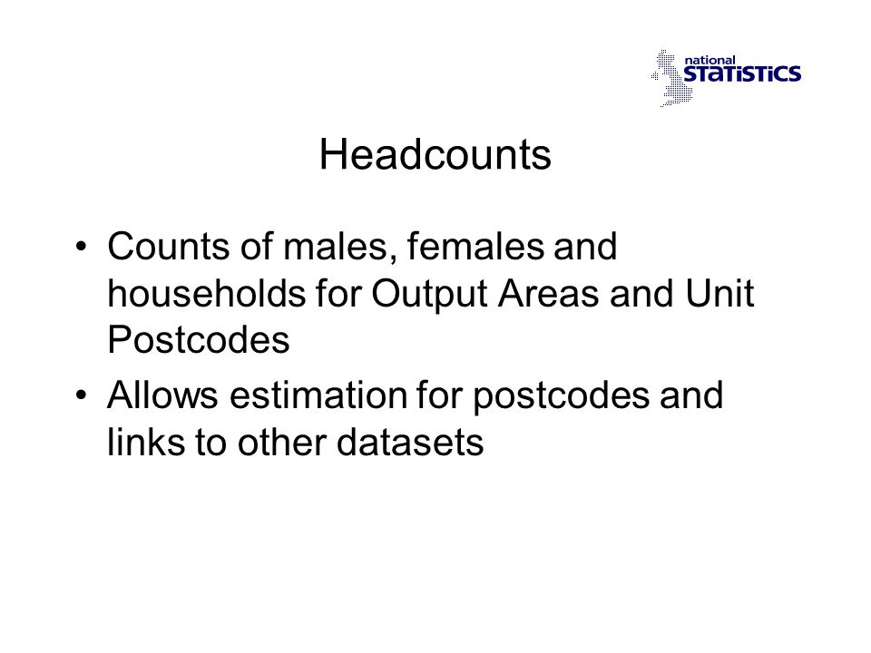 Headcounts Counts of males, females and households for Output Areas and Unit Postcodes Allows estimation for postcodes and links to other datasets