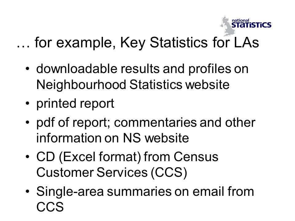 … for example, Key Statistics for LAs downloadable results and profiles on Neighbourhood Statistics website printed report pdf of report; commentaries and other information on NS website CD (Excel format) from Census Customer Services (CCS) Single-area summaries on email from CCS