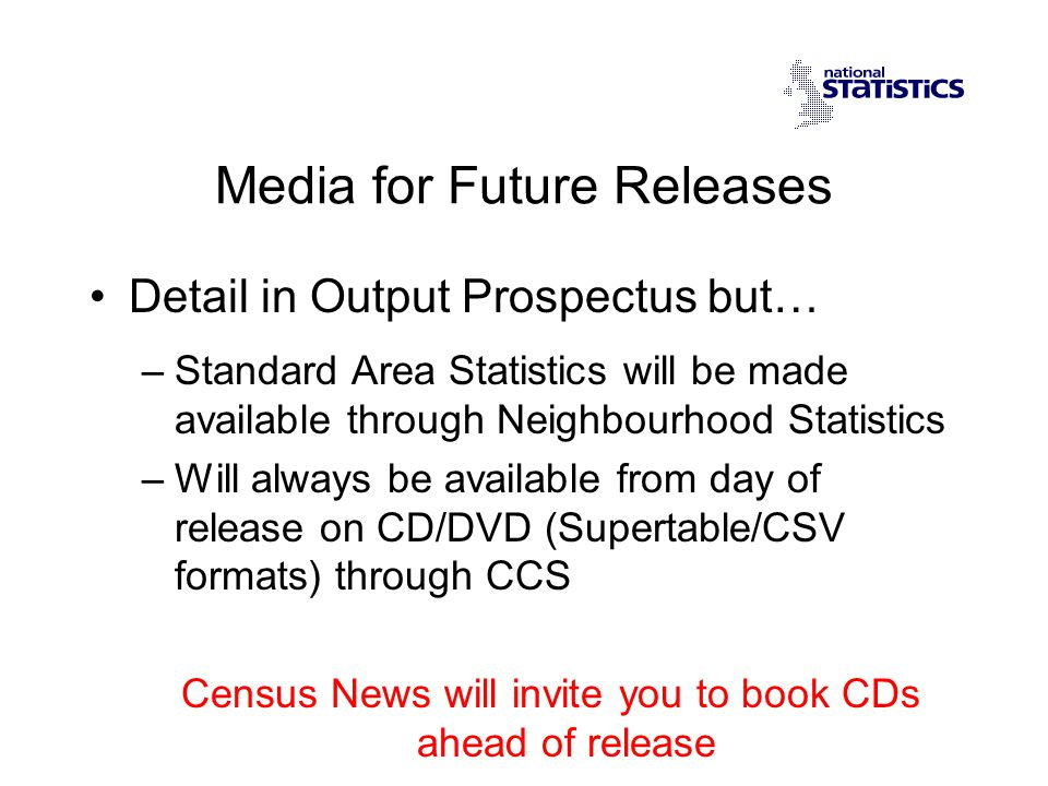 Media for Future Releases Detail in Output Prospectus but… –Standard Area Statistics will be made available through Neighbourhood Statistics –Will always be available from day of release on CD/DVD (Supertable/CSV formats) through CCS Census News will invite you to book CDs ahead of release