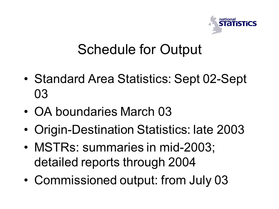 Schedule for Output Standard Area Statistics: Sept 02-Sept 03 OA boundaries March 03 Origin-Destination Statistics: late 2003 MSTRs: summaries in mid-2003; detailed reports through 2004 Commissioned output: from July 03
