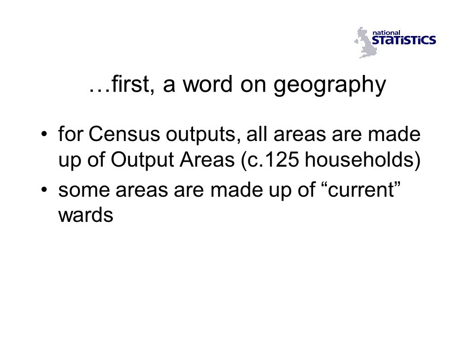 …first, a word on geography for Census outputs, all areas are made up of Output Areas (c.125 households) some areas are made up of current wards