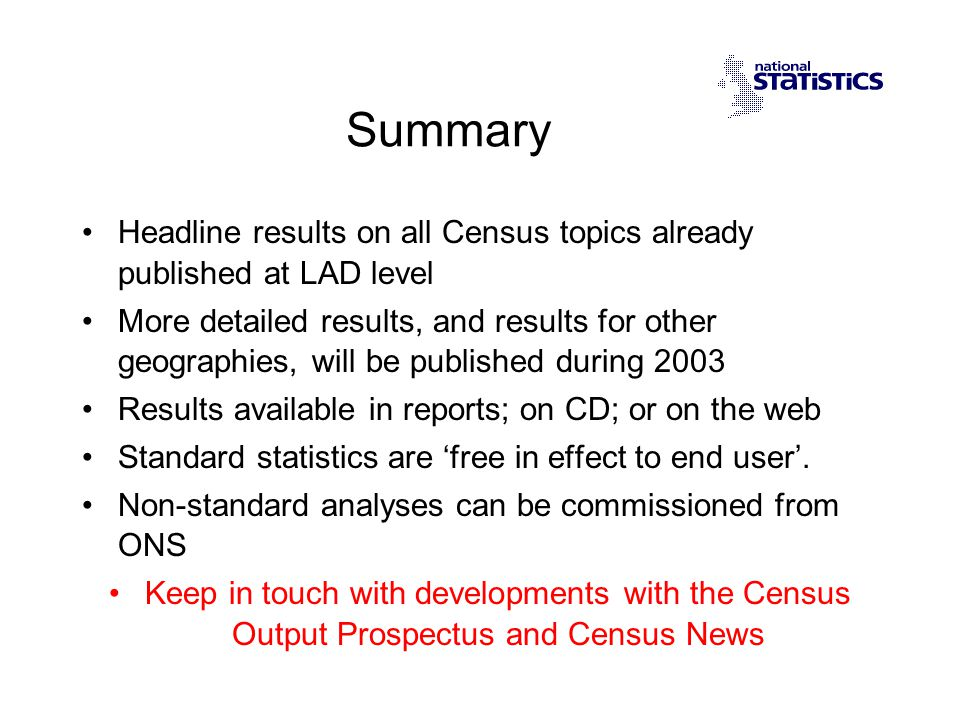 Summary Headline results on all Census topics already published at LAD level More detailed results, and results for other geographies, will be published during 2003 Results available in reports; on CD; or on the web Standard statistics are free in effect to end user.