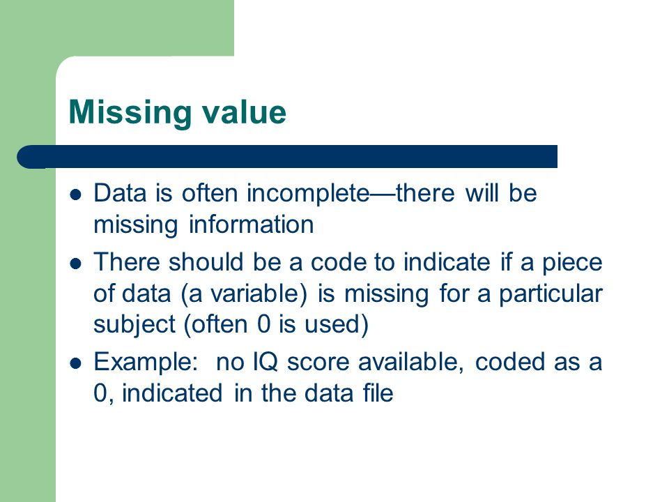 Missing value Data is often incompletethere will be missing information There should be a code to indicate if a piece of data (a variable) is missing for a particular subject (often 0 is used) Example: no IQ score available, coded as a 0, indicated in the data file