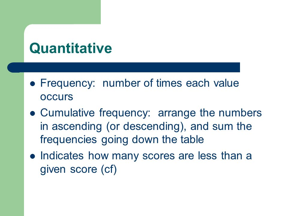 Quantitative Frequency: number of times each value occurs Cumulative frequency: arrange the numbers in ascending (or descending), and sum the frequencies going down the table Indicates how many scores are less than a given score (cf)