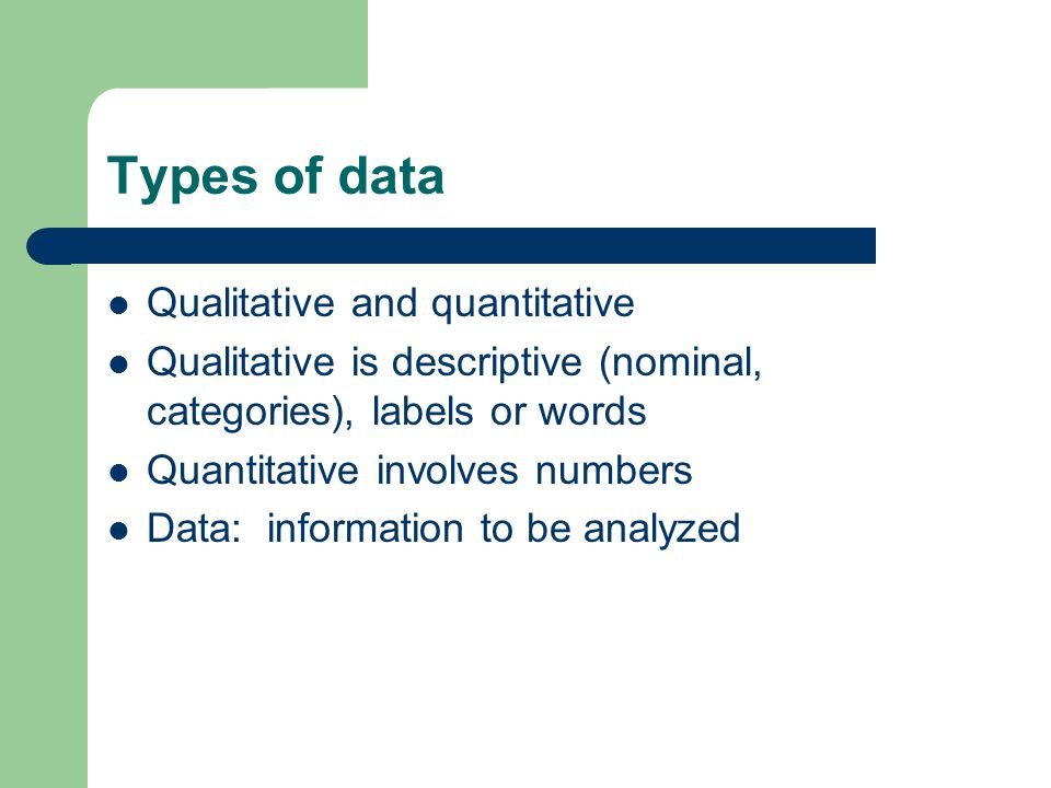 Types of data Qualitative and quantitative Qualitative is descriptive (nominal, categories), labels or words Quantitative involves numbers Data: information to be analyzed