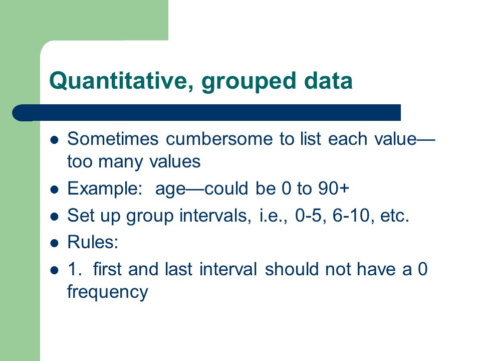 Quantitative, grouped data Sometimes cumbersome to list each value too many values Example: agecould be 0 to 90+ Set up group intervals, i.e., 0-5, 6-10, etc.