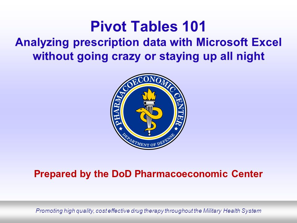 Promoting high quality, cost effective drug therapy throughout the Military Health System Pivot Tables 101 Analyzing prescription data with Microsoft