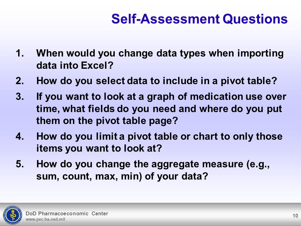DoD Pharmacoeconomic Center www.pec.ha.osd.mil 10 Self-Assessment Questions 1.When would you change data types when importing data into Excel.