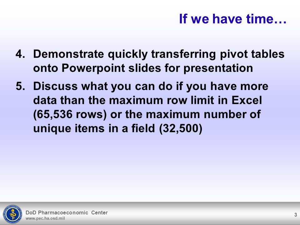 DoD Pharmacoeconomic Center   3 If we have time… 4.Demonstrate quickly transferring pivot tables onto Powerpoint slides for presentation 5.Discuss what you can do if you have more data than the maximum row limit in Excel (65,536 rows) or the maximum number of unique items in a field (32,500)