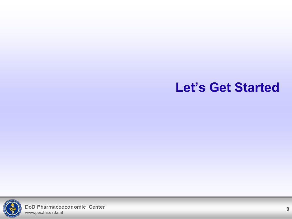 DoD Pharmacoeconomic Center www.pec.ha.osd.mil 8 Lets Get Started