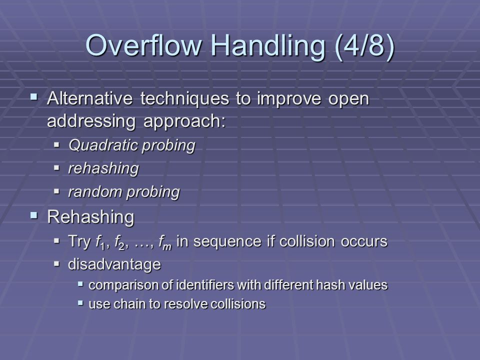 Overflow Handling (4/8) Alternative techniques to improve open addressing approach: Alternative techniques to improve open addressing approach: Quadratic probing Quadratic probing rehashing rehashing random probing random probing Rehashing Rehashing Try f 1, f 2, …, f m in sequence if collision occurs Try f 1, f 2, …, f m in sequence if collision occurs disadvantage disadvantage comparison of identifiers with different hash values comparison of identifiers with different hash values use chain to resolve collisions use chain to resolve collisions