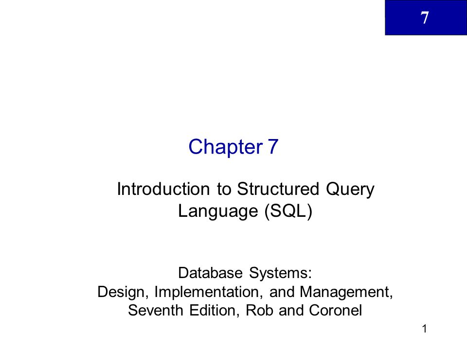 7 2 Database Systems: Design, Implementation, & Management, 7 th Edition, Rob & Coronel In this chapter, you will learn: The basic commands and functions of SQL How to use SQL for data administration (to create tables, indexes, and views) How to use SQL for data manipulation (to add, modify, delete, and retrieve data) How to use SQL to query a database to extract useful information