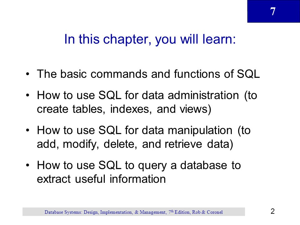 7 3 Database Systems: Design, Implementation, & Management, 7 th Edition, Rob & Coronel Introduction to SQL SQL functions fit into two broad categories: –Data definition language SQL includes commands to: –Create database objects, such as tables, indexes, and views –Define access rights to those database objects –Data manipulation language Includes commands to insert, update, delete, and retrieve data within database tables