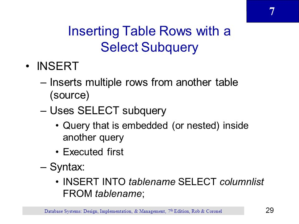 7 29 Database Systems: Design, Implementation, & Management, 7 th Edition, Rob & Coronel Inserting Table Rows with a Select Subquery INSERT –Inserts m
