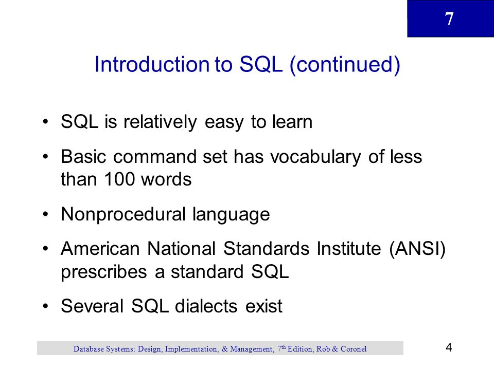 7 4 Database Systems: Design, Implementation, & Management, 7 th Edition, Rob & Coronel Introduction to SQL (continued) SQL is relatively easy to lear