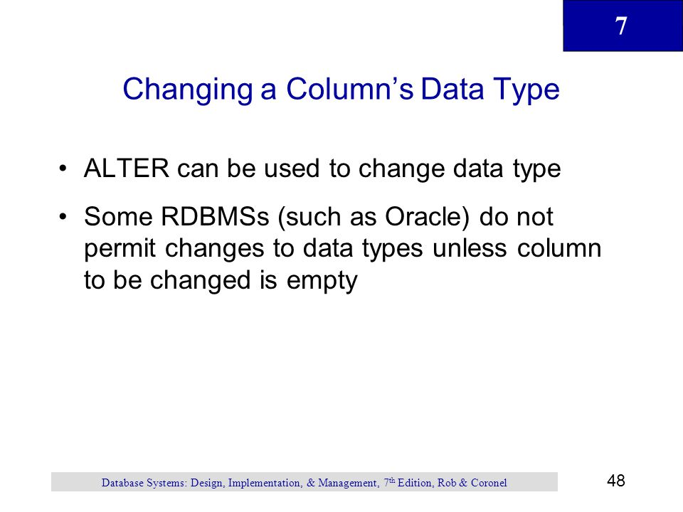 7 48 Database Systems: Design, Implementation, & Management, 7 th Edition, Rob & Coronel Changing a Columns Data Type ALTER can be used to change data